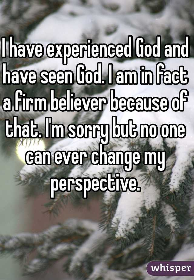 I have experienced God and have seen God. I am in fact a firm believer because of that. I'm sorry but no one can ever change my perspective.