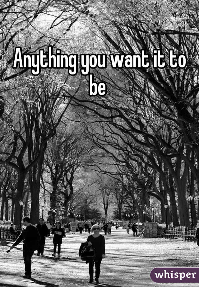 Anything you want it to be