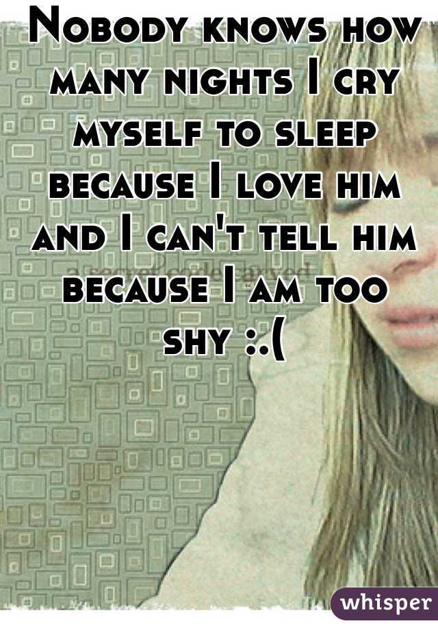 Nobody knows how many nights I cry myself to sleep because I love him and I can't tell him because I am too shy :.(