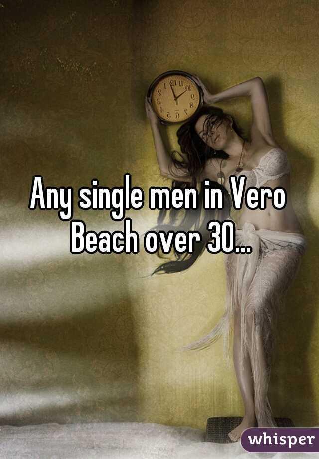 Any single men in Vero Beach over 30...