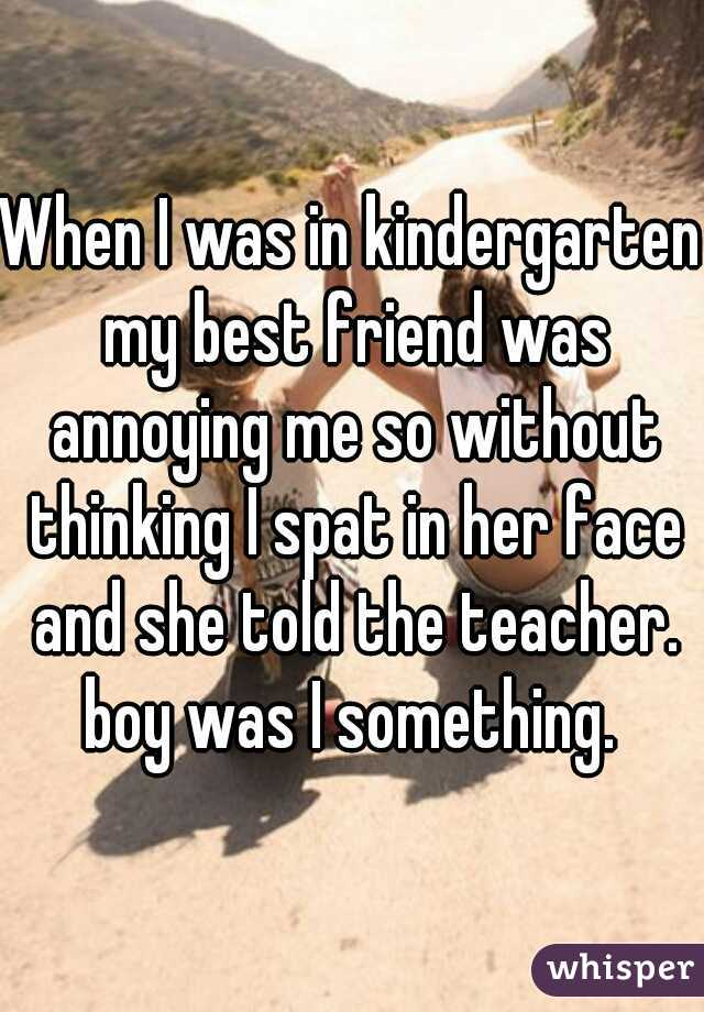 When I was in kindergarten my best friend was annoying me so without thinking I spat in her face and she told the teacher. boy was I something.