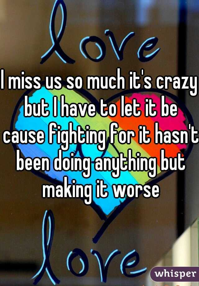 I miss us so much it's crazy but I have to let it be cause fighting for it hasn't been doing anything but making it worse