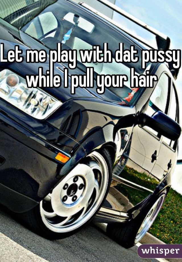 Let me play with dat pussy while I pull your hair