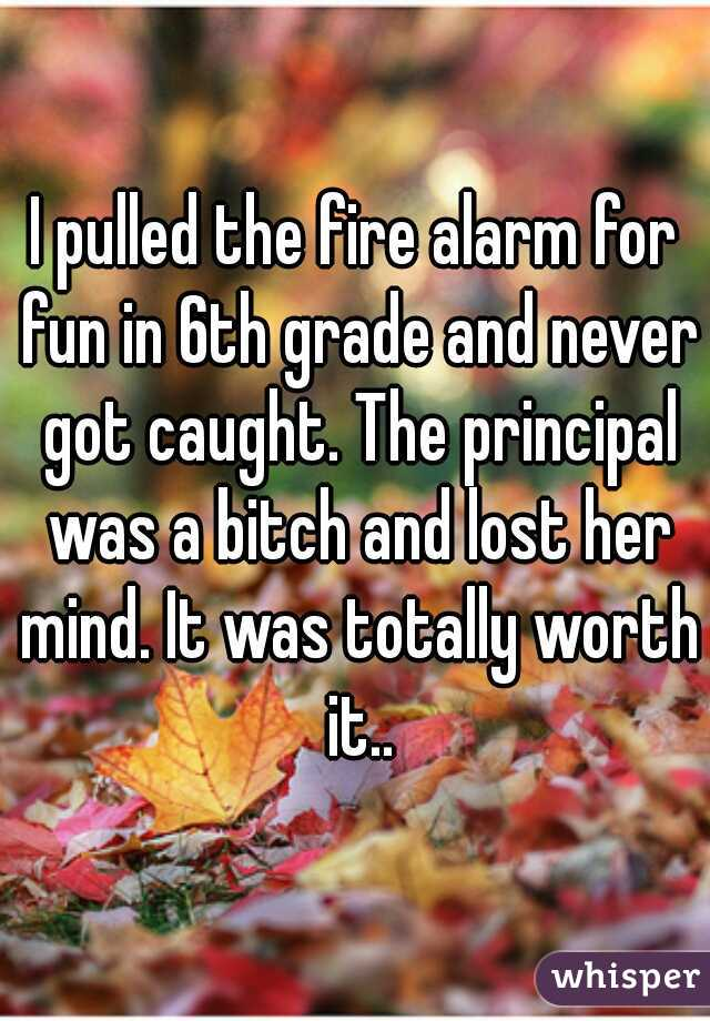 I pulled the fire alarm for fun in 6th grade and never got caught. The principal was a bitch and lost her mind. It was totally worth it..