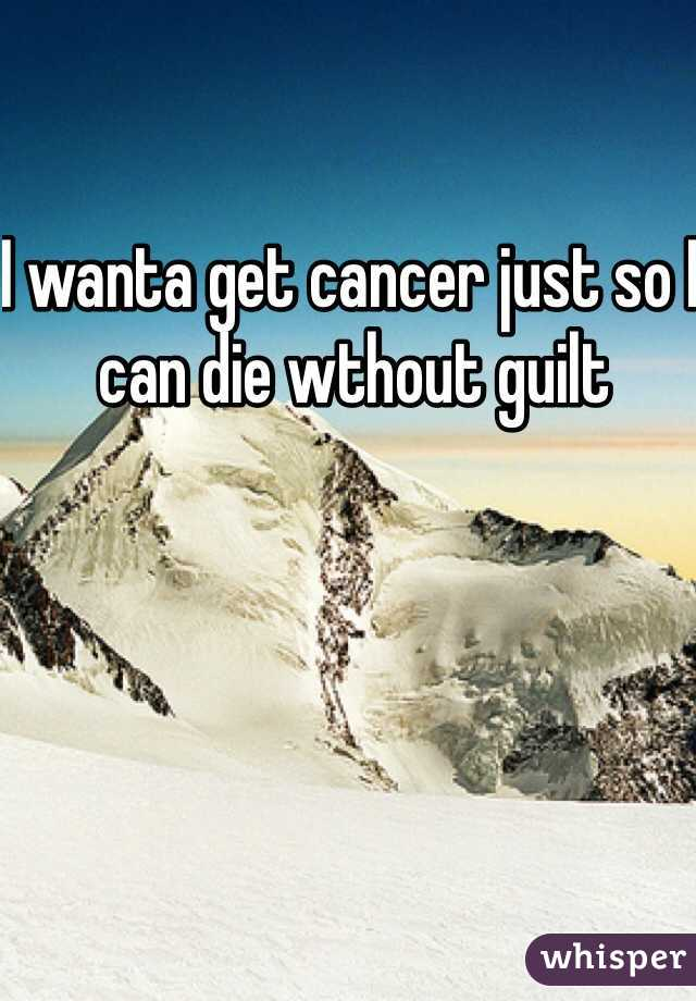 I wanta get cancer just so I can die wthout guilt