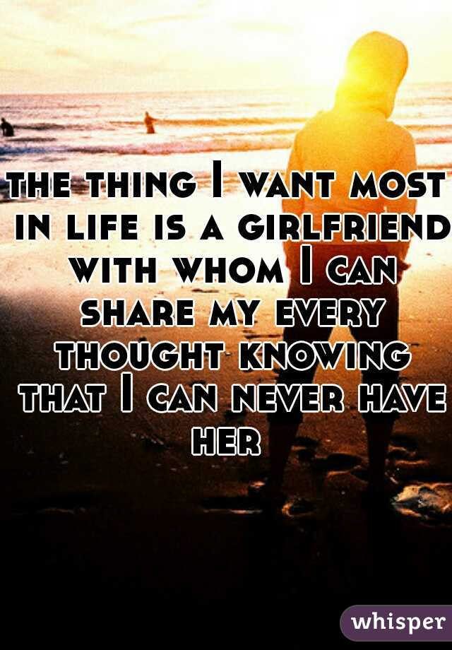 the thing I want most in life is a girlfriend with whom I can share my every thought knowing that I can never have her