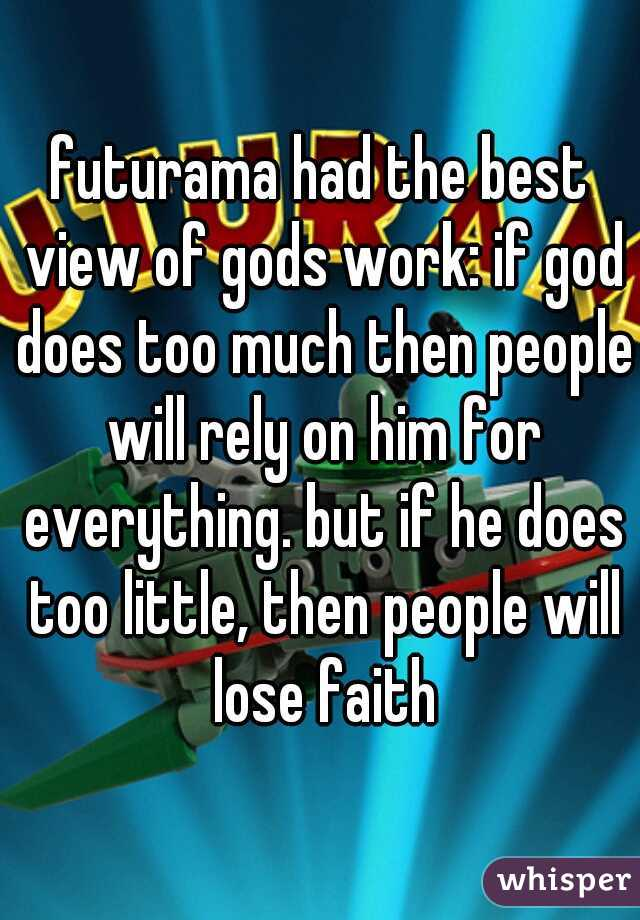 futurama had the best view of gods work: if god does too much then people will rely on him for everything. but if he does too little, then people will lose faith
