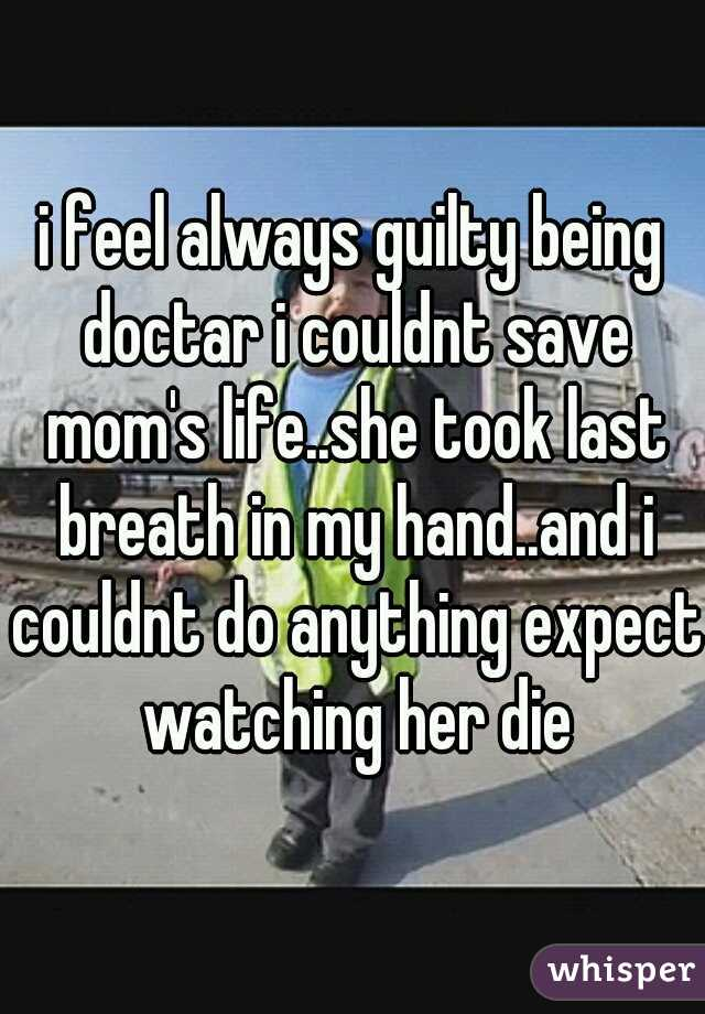 i feel always guilty being doctar i couldnt save mom's life..she took last breath in my hand..and i couldnt do anything expect watching her die