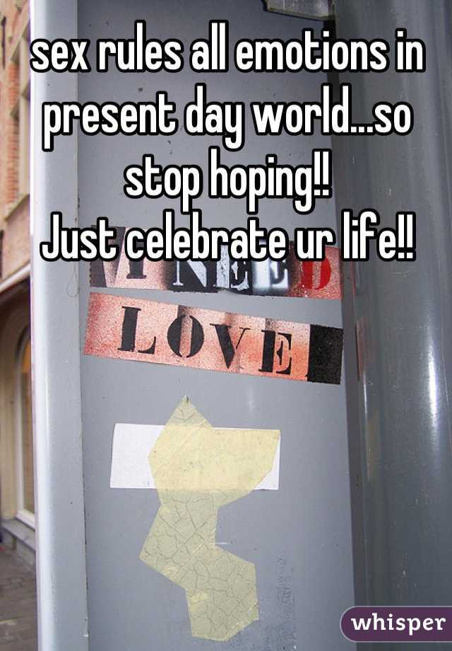 sex rules all emotions in present day world...so stop hoping!! Just celebrate ur life!!