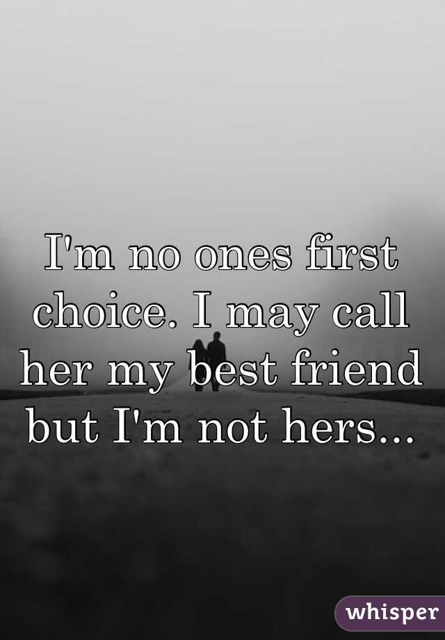 I'm no ones first choice. I may call her my best friend but I'm not hers...