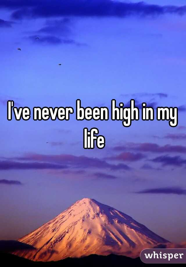 I've never been high in my life