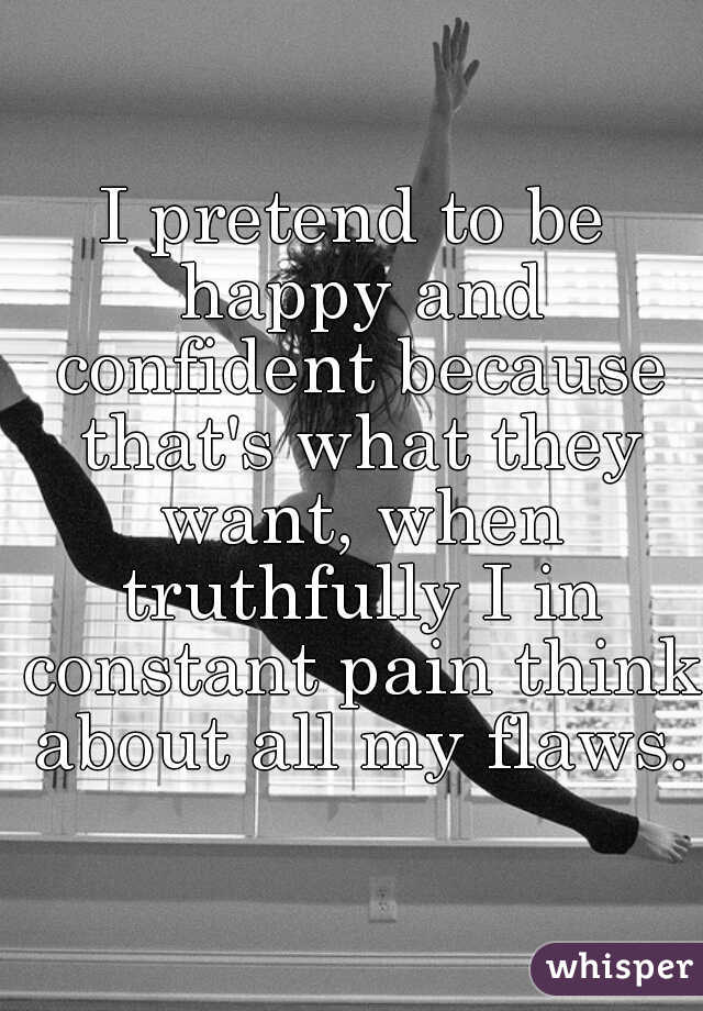 I pretend to be happy and confident because that's what they want, when truthfully I in constant pain think about all my flaws.