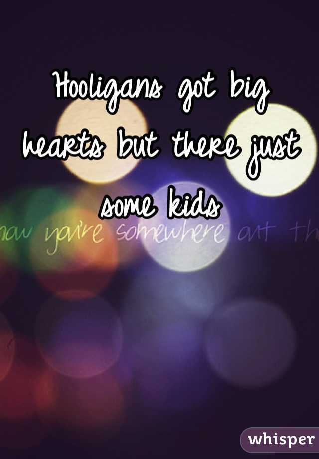 Hooligans got big hearts but there just some kids