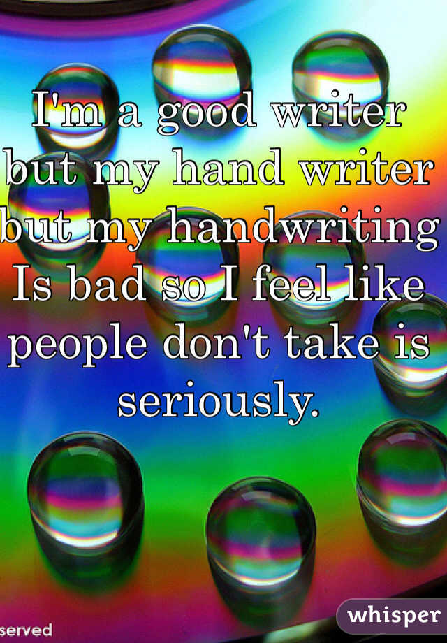 I'm a good writer but my hand writer but my handwriting Is bad so I feel like people don't take is seriously.