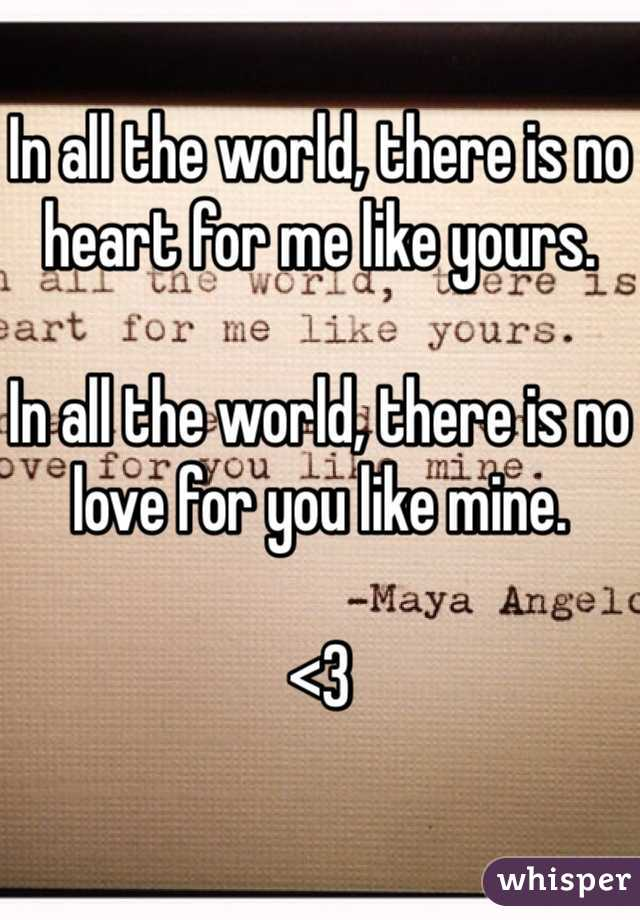 In all the world, there is no heart for me like yours.  In all the world, there is no love for you like mine.  <3