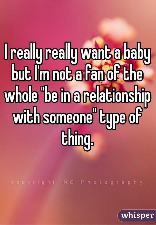 """I really really want a baby but I'm not a fan of the whole """"be in a relationship with someone"""" type of thing."""