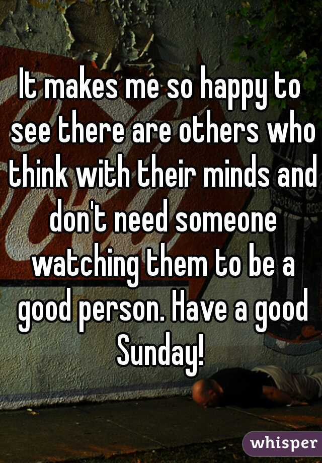 It makes me so happy to see there are others who think with their minds and don't need someone watching them to be a good person. Have a good Sunday!