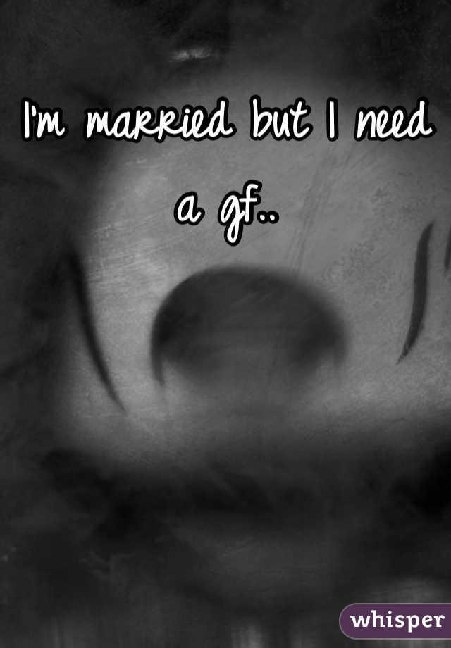 I'm married but I need a gf..