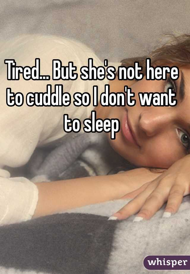 Tired... But she's not here to cuddle so I don't want to sleep