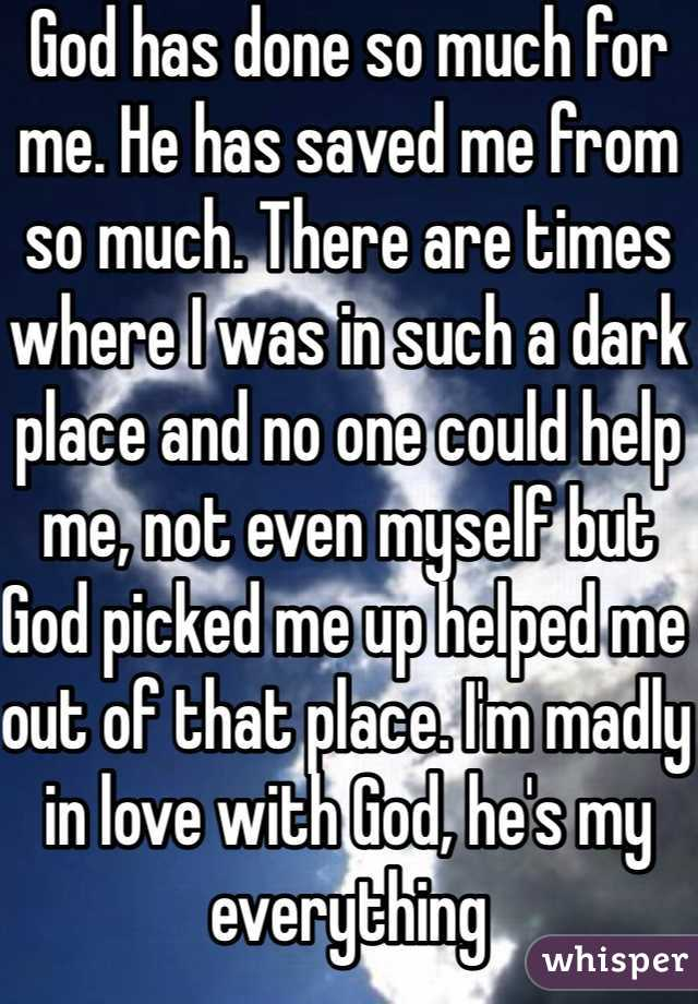 God has done so much for me. He has saved me from so much. There are times where I was in such a dark place and no one could help me, not even myself but God picked me up helped me out of that place. I'm madly in love with God, he's my everything