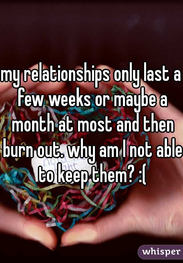 my relationships only last a few weeks or maybe a month at most and then burn out. why am I not able to keep them? :(