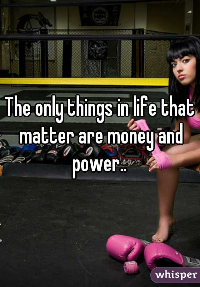 The only things in life that matter are money and power..