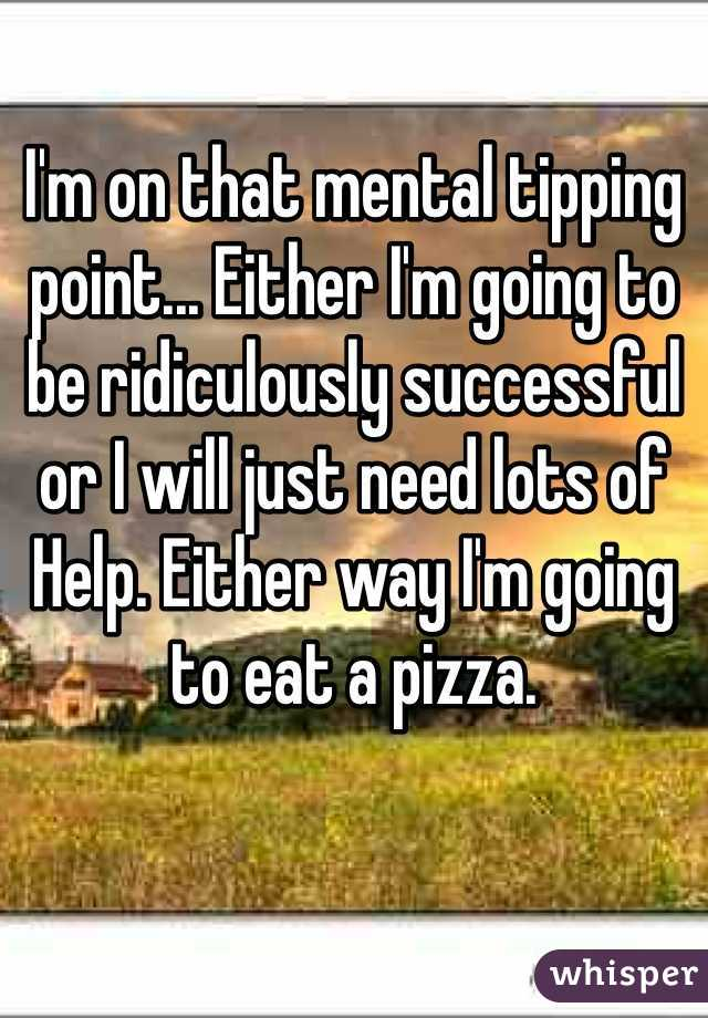 I'm on that mental tipping point... Either I'm going to be ridiculously successful or I will just need lots of    Help. Either way I'm going to eat a pizza.