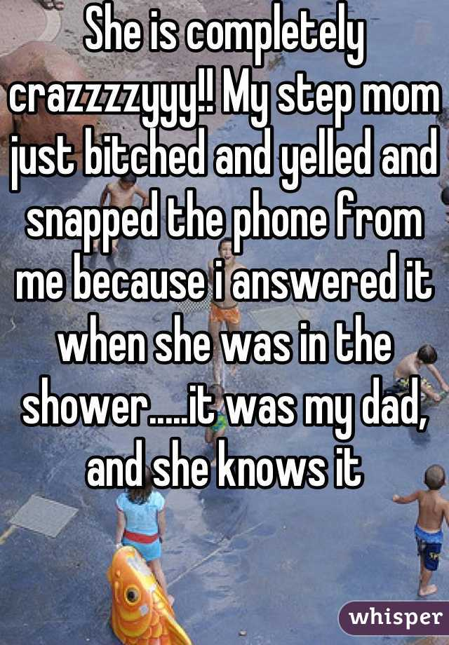 She is completely crazzzzyyy!! My step mom just bitched and yelled and snapped the phone from me because i answered it when she was in the shower.....it was my dad, and she knows it