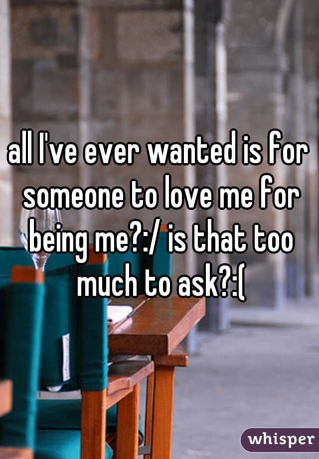 all I've ever wanted is for someone to love me for being me?:/ is that too much to ask?:(