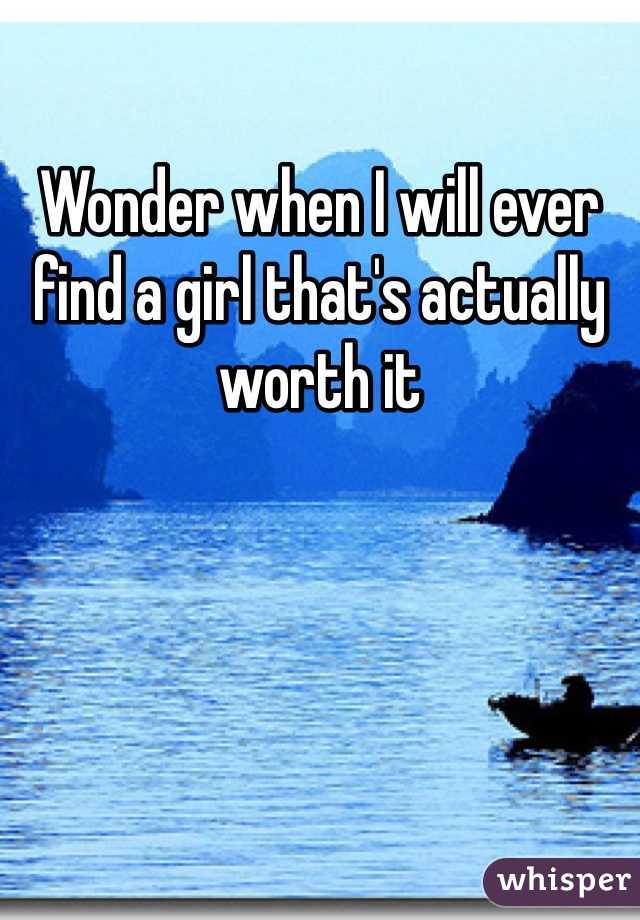 Wonder when I will ever find a girl that's actually worth it