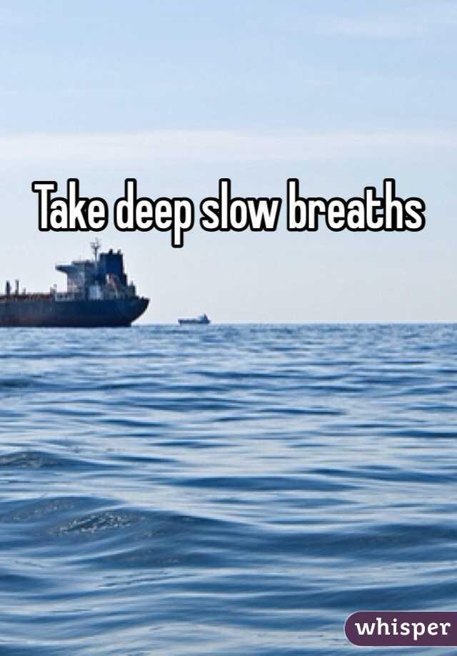 Take deep slow breaths
