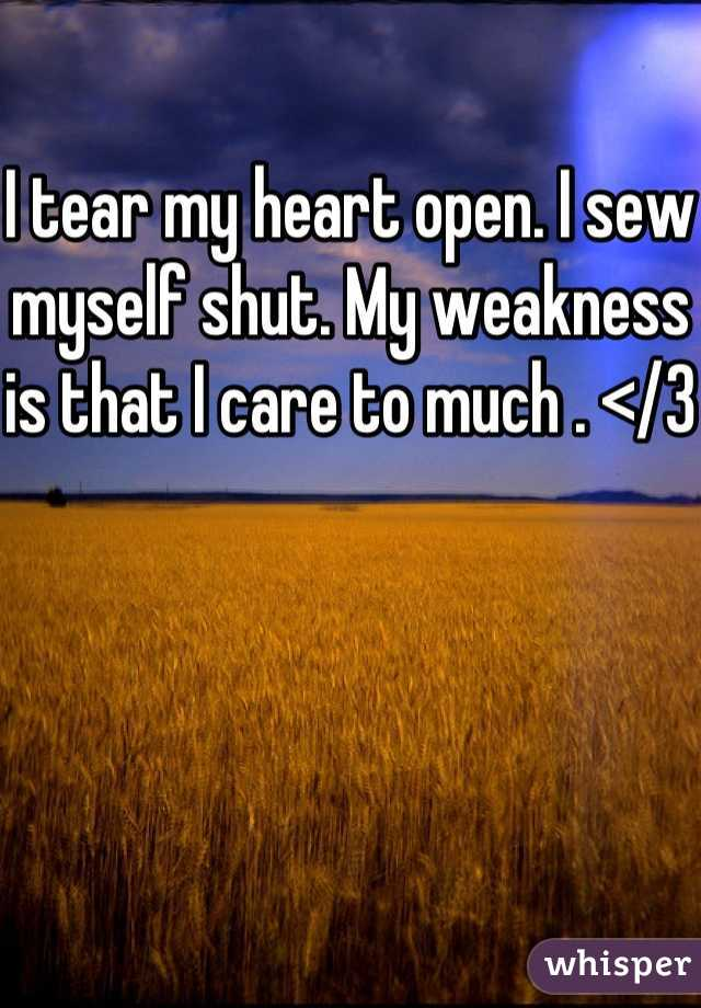 I tear my heart open. I sew myself shut. My weakness is that I care to much . </3