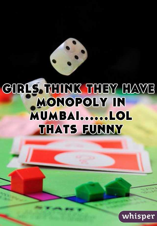 girls think they have monopoly in mumbai......lol thats funny