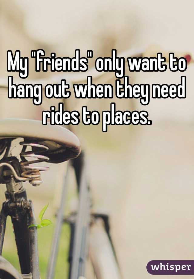 """My """"friends"""" only want to hang out when they need rides to places."""