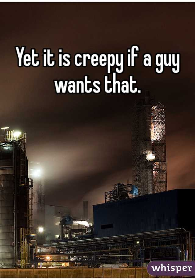 Yet it is creepy if a guy wants that.