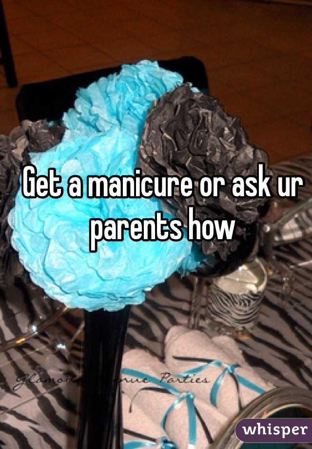 Get a manicure or ask ur parents how