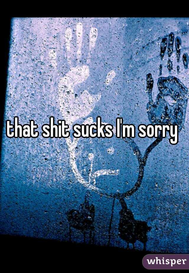 that shit sucks I'm sorry