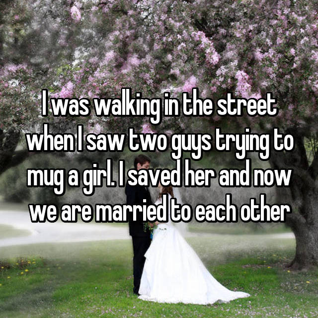 I was walking in the street when I saw two guys trying to mug a girl. I saved her and now we are married to each other
