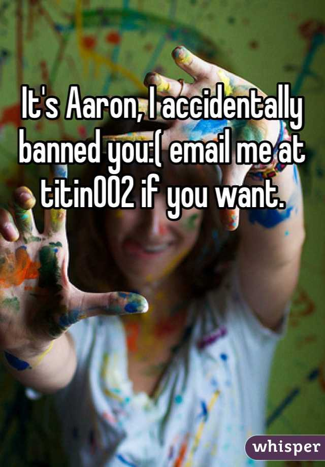It's Aaron, I accidentally banned you:( email me at titin002 if you want.