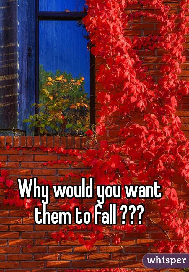 Why would you want them to fall ???