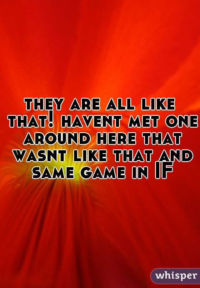 they are all like that! havent met one around here that wasnt like that and same game in IF
