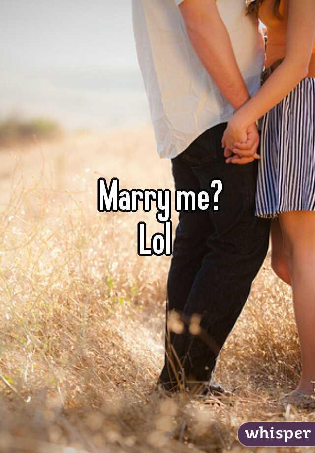 Marry me?          Lol