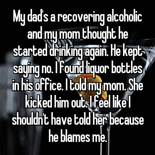 My dad's a recovering alcoholic and my mom thought he started drinking again. He kept saying no. I found liquor bottles in his office. I told my mom. She kicked him out. I feel like I shouldn't have told her because he blames me.
