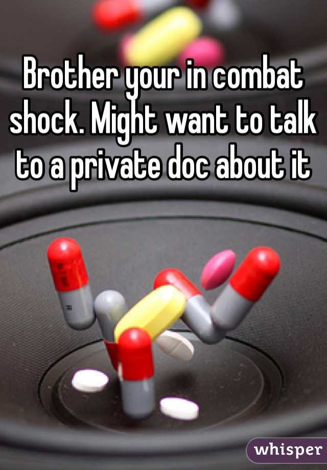 Brother your in combat shock. Might want to talk to a private doc about it