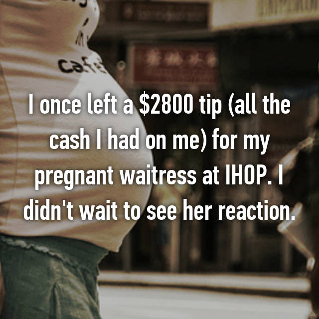 I once left a $2800 tip (all the cash I had on me) for my pregnant waitress at IHOP. I didn't wait to see her reaction.