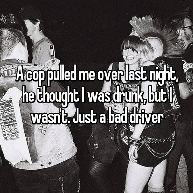 A cop pulled me over last night, he thought I was drunk, but I wasn't. Just a bad driver