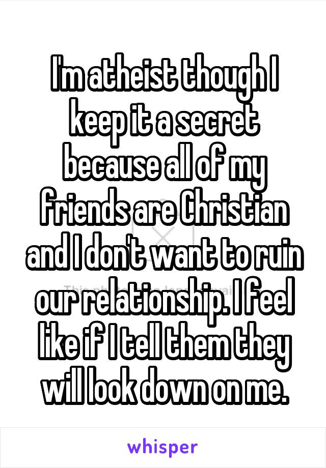 I'm atheist though I keep it a secret because all of my friends are Christian and I don't want to ruin our relationship. I feel like if I tell them they will look down on me.
