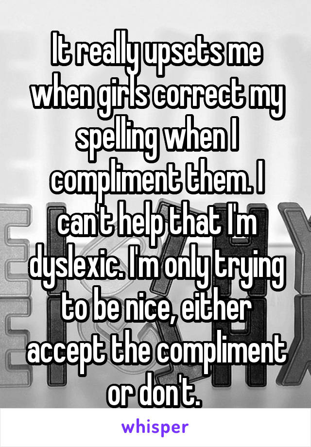 It really upsets me when girls correct my spelling when I compliment them. I can't help that I'm dyslexic. I'm only trying to be nice, either accept the compliment or don't.