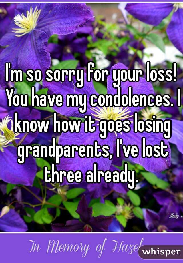 i m so sorry for your loss you have my condolences i know how it goes