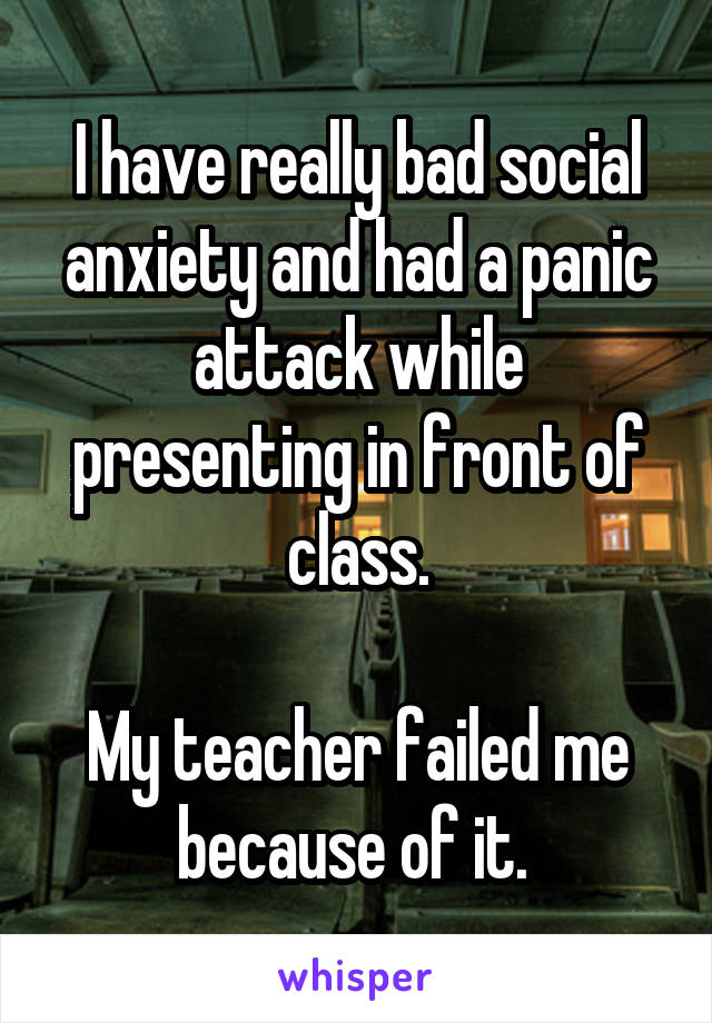 I have really bad social anxiety and had a panic attack while presenting in front of class.  My teacher failed me because of it.